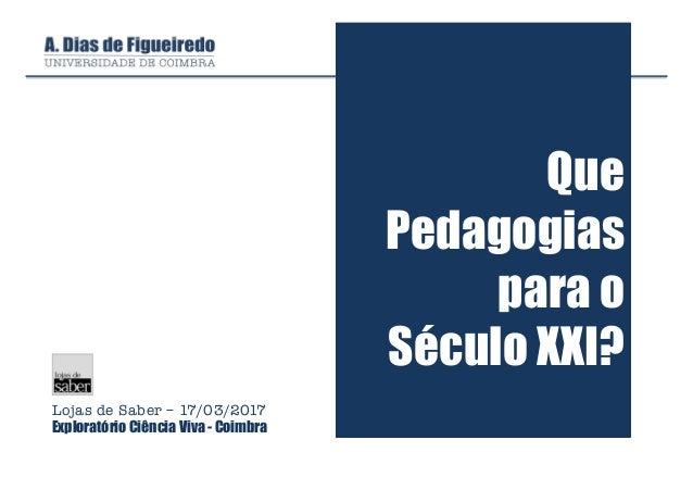 Que Pedagogias para o Século XXI? Lojas de Saber – 17/03/2017 Exploratório Ciência Viva - Coimbra