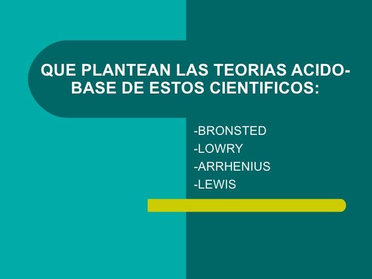QUE PLANTEAN LAS TEORIAS ACIDO-   BASE DE ESTOS CIENTIFICOS:                 -BRONSTED                -LOWRY              ...