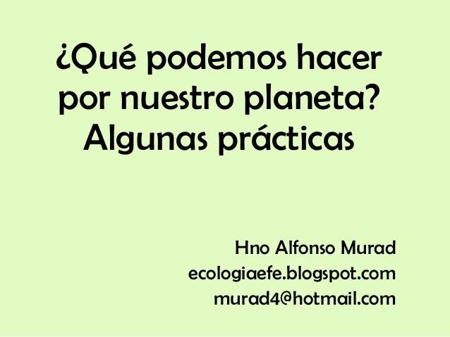 ¿Qué podemos hacer por nuestro planeta? Algunas prácticas Hno Alfonso Murad ecologiaefe.blogspot.com murad4@hotmail.com