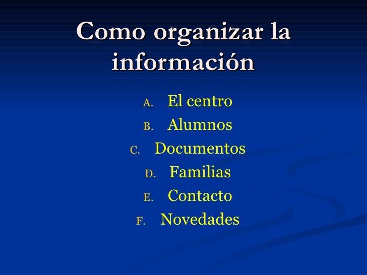 Como organizar la información <ul><li>El centro </li></ul><ul><li>Alumnos </li></ul><ul><li>Documentos </li></ul><ul><li>F...