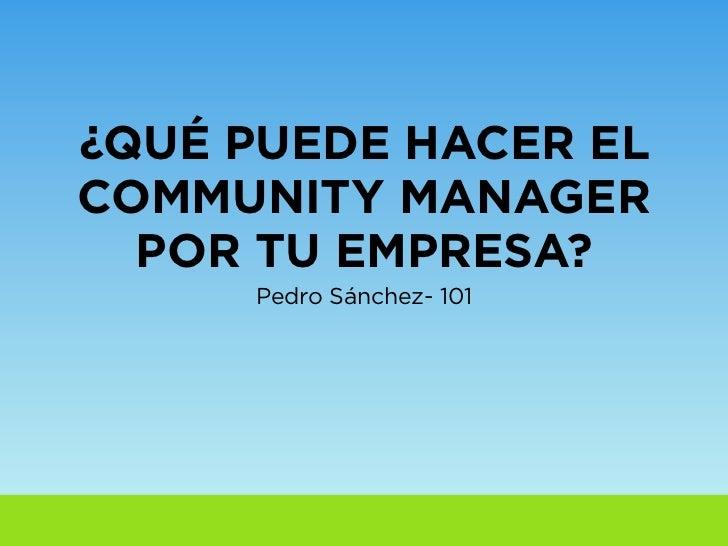 ¿QUÉ PUEDE HACER ELCOMMUNITY MANAGER  POR TU EMPRESA?     Pedro Sánchez- 101