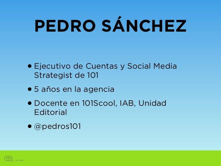 PEDRO SÁNCHEZ• Ejecutivo de Cuentas y Social Media Strategist de 101• 5 años en la agencia• Docente en 101Scool, IAB, Unid...