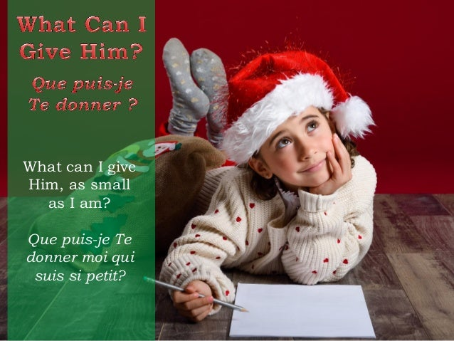 What can I give Him, as small as I am? Que puis-je Te donner moi qui suis si petit?