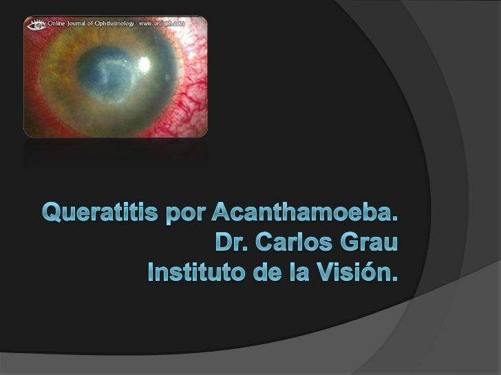 Queratitis por Acanthamoeba.Dr. Carlos GrauInstituto de la Visión.<br />