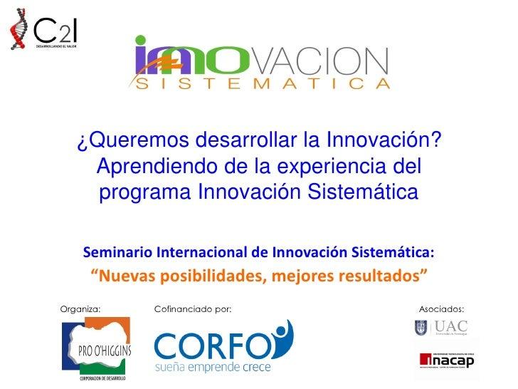 ¿Queremos desarrollar la Innovación?    Aprendiendo de la experiencia del     programa Innovación Sistemática     Seminari...