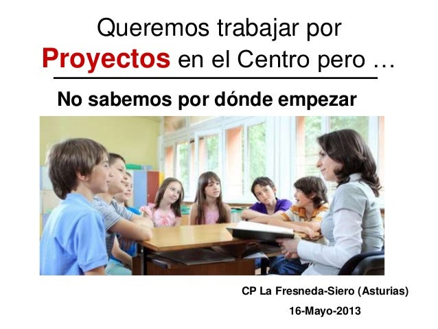 Queremos trabajar porProyectos en el Centro pero …No sabemos por dónde empezarCP La Fresneda-Siero (Asturias)16-Mayo-2013