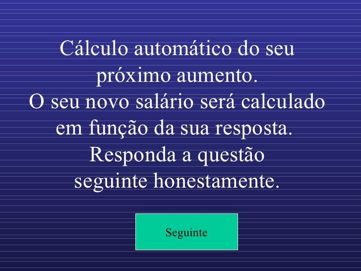 Cálculo automático do seu próximo aumento. O seu novo salário será calculado em função da sua resposta.  Responda a questã...