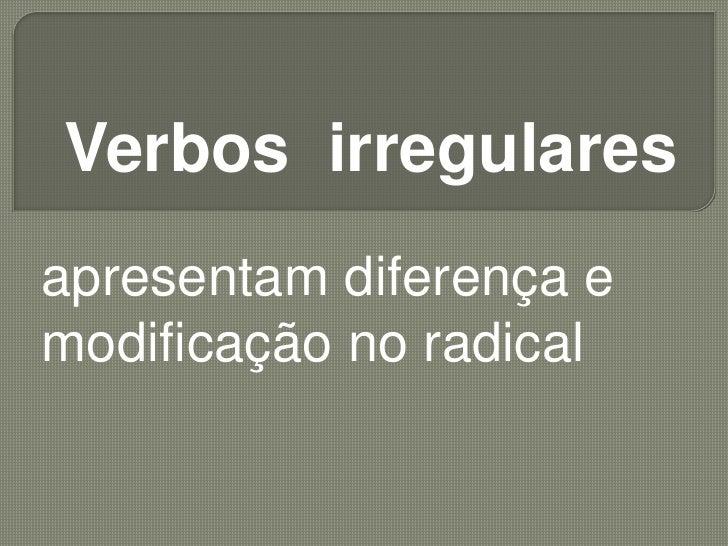 Verbos  irregulares<br />apresentam diferença e modificação no radical<br />