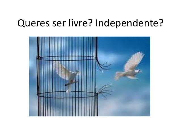 Queres ser livre? Independente?