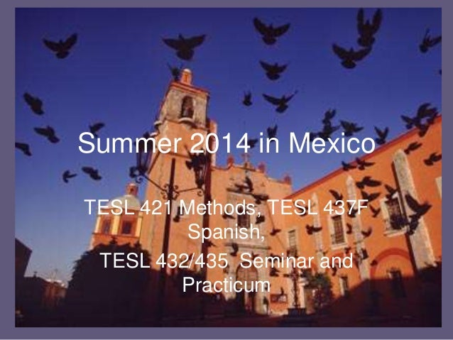 Summer 2014 in Mexico TESL 421 Methods, TESL 437F Spanish, TESL 432/435 Seminar and Practicum