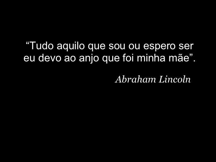 """"""" Tudo aquilo que sou ou espero ser eu devo ao anjo que foi minha mãe"""". Abraham Lincoln"""