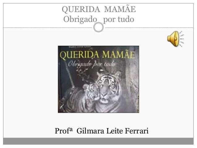 QUERIDA MAMÃE Obrigado por tudo Profª Gilmara Leite Ferrari