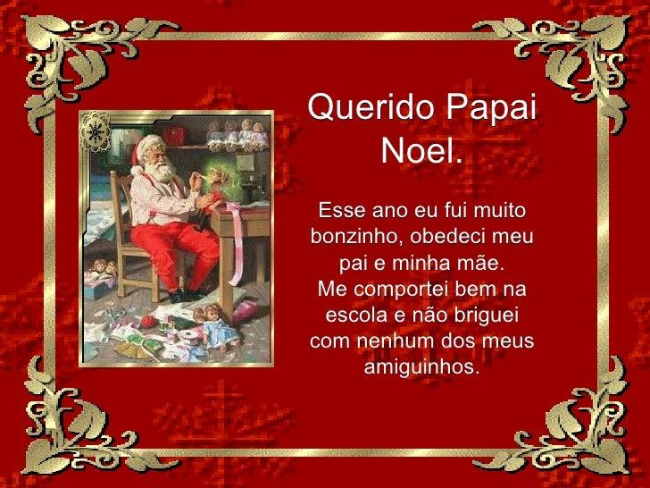 Querido Papai Noel. Esse ano eu fui muito bonzinho, obedeci meu pai e minha mãe. Me comportei bem na escola e não briguei ...