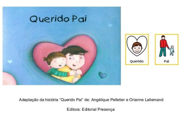 """Adaptação da história """"Querido Pai"""" de: Angélique Pelletier e Orianne LallemandEditora: Editorial Presença"""