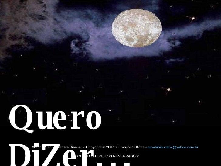 Quero DiZer...  Webmaster -  Renata Bianca - Copyright © 2007 - Emoções Slides -  [email_address]  ...