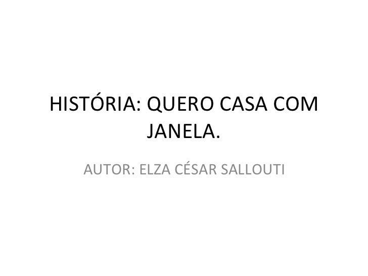 HISTÓRIA: QUERO CASA COM JANELA. AUTOR: ELZA CÉSAR SALLOUTI
