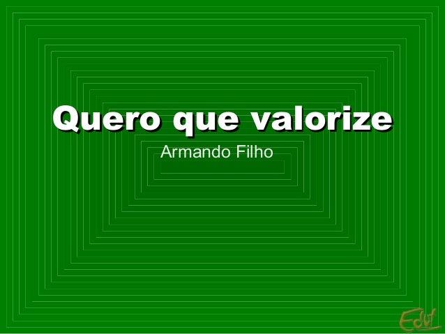 Quero que valorizeQuero que valorize Armando Filho