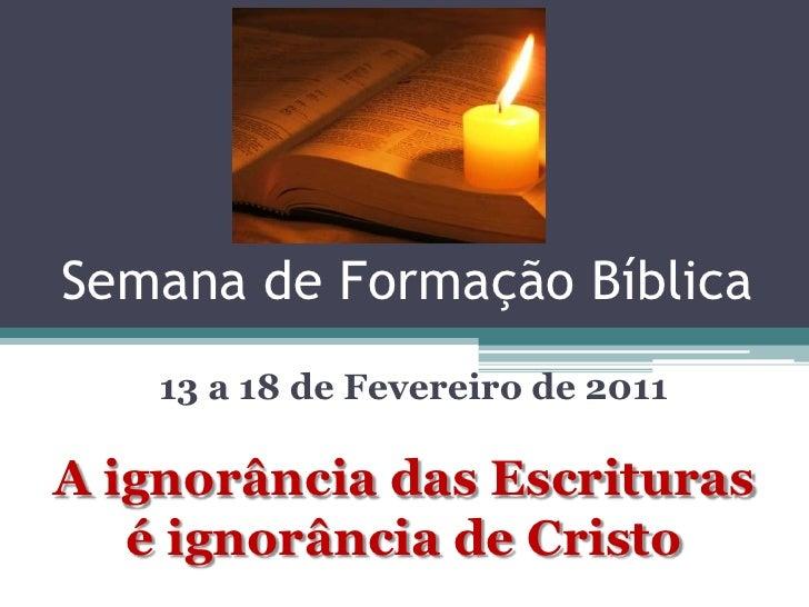 Semana de Formação Bíblica    13 a 18 de Fevereiro de 2011A ignorância das Escrituras   é ignorância de Cristo