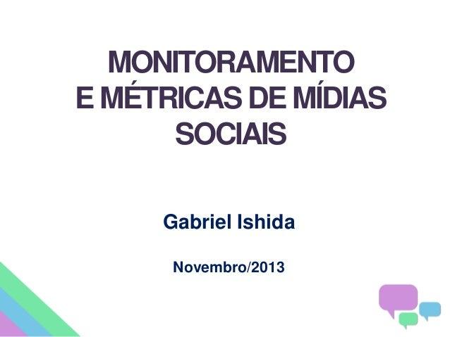 MONITORAMENTO E MÉTRICAS DE MÍDIAS SOCIAIS Gabriel Ishida Novembro/2013