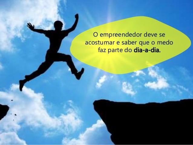 O empreendedor deve se  acostumar e saber que o medo  faz parte do dia-a-dia.