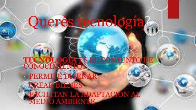 ¿Querés tecnología? TECNOLOGÍA ES EL CONJUNTO DE CONOCIMIENTOS • PERMITE DISEÑAR • CREAR BIENES • FACILITAN LA ADAPTACIÓN ...