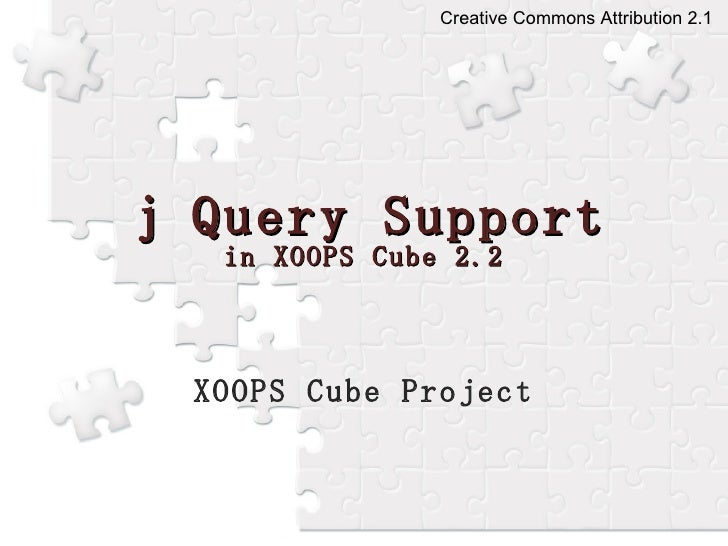 j Query Support in XOOPS Cube 2.2 XOOPS Cube Project Creative Commons Attribution 2.1