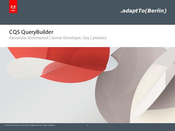 .adaptTo(Berlin)       CQ5 QueryBuilder       Alexander Klimetschek | Senior Developer, Day | @alexkli© 2011 Adobe Systems...