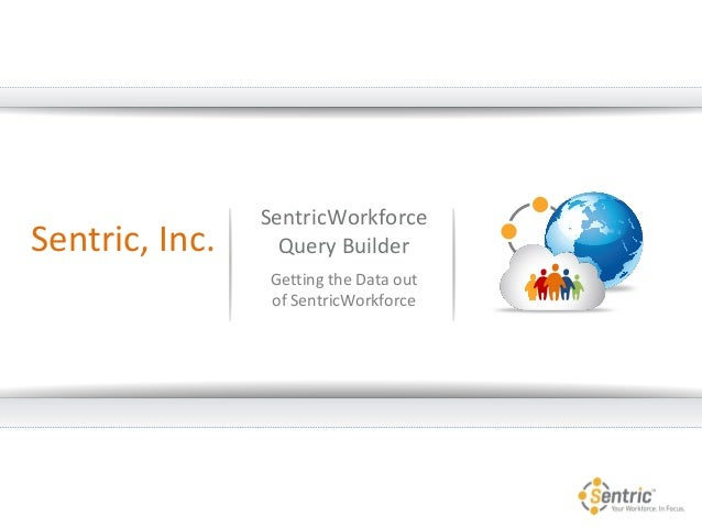 SentricWorkforce Query Builder Getting the Data out of SentricWorkforce Sentric, Inc.