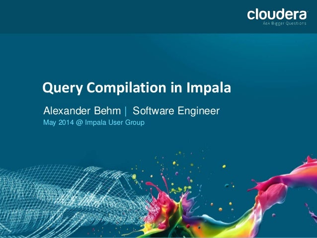 Query Compilation in Impala Query Compilation in Impala Alexander Behm | Software Engineer May 2014 @ Impala User Group
