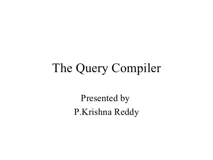 The Query Compiler     Presented by   P.Krishna Reddy