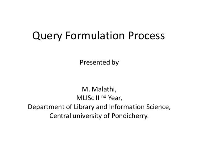 Query Formulation Process Presented by M. Malathi, MLISc II nd Year, Department of Library and Information Science, Centra...