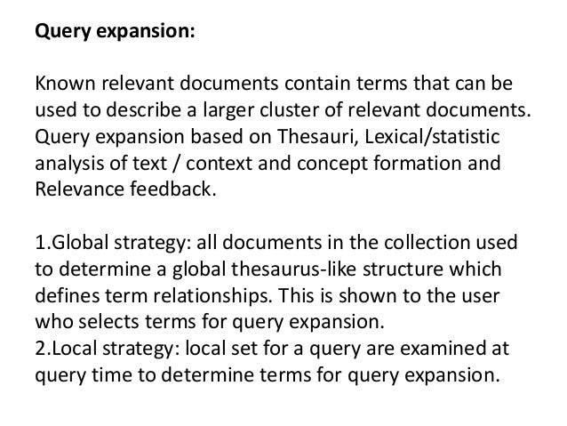 Query expansion: Known relevant documents contain terms that can be used to describe a larger cluster of relevant document...