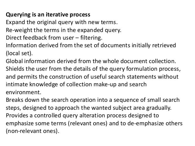 Querying is an iterative process Expand the original query with new terms. Re-weight the terms in the expanded query. Dire...