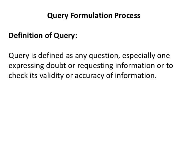 Query Formulation Process Definition of Query: Query is defined as any question, especially one expressing doubt or reques...