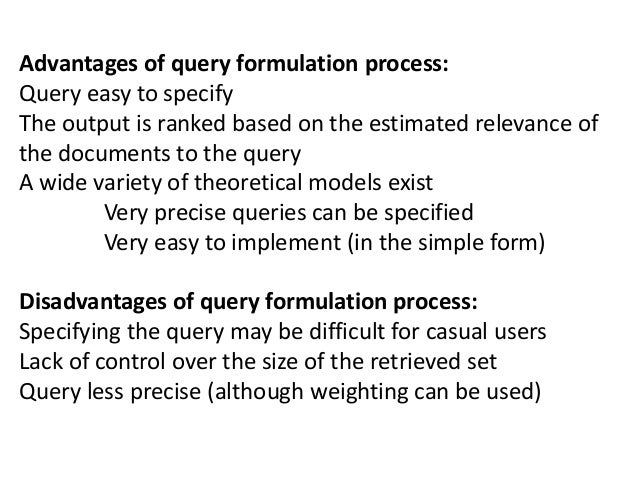 Advantages of query formulation process: Query easy to specify The output is ranked based on the estimated relevance of th...