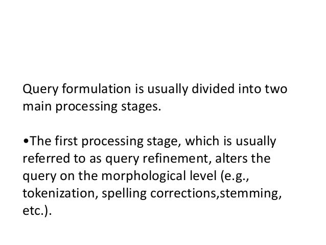 Query formulation is usually divided into two main processing stages. •The first processing stage, which is usually referr...
