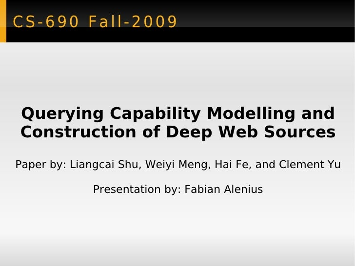 CS-690 Fall-2009 Querying Capability Modelling and Construction of Deep Web Sources Paper by: Liangcai Shu, Weiyi Meng, Ha...