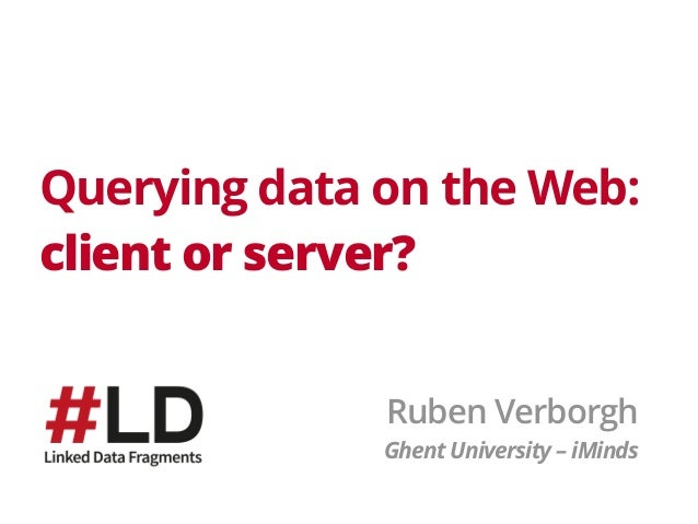 Querying data on the Web: client or server? Ruben Verborgh Ghent University – iMinds