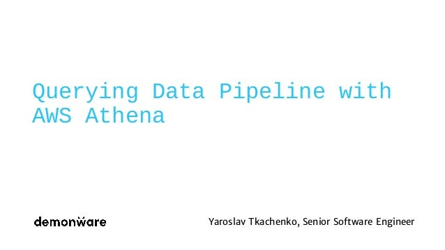 Querying Data Pipeline with AWS Athena Yaroslav Tkachenko, Senior Software Engineer