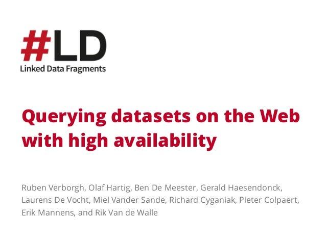 Querying datasets on the Web  with high availability  Ruben Verborgh, Olaf Hartig, Ben De Meester, Gerald Haesendonck,  La...