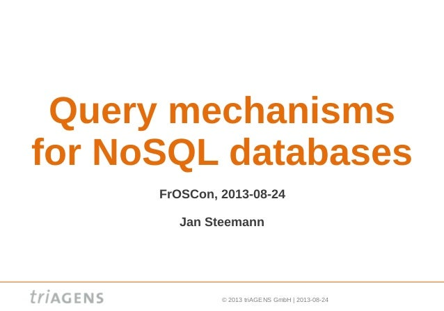© 2013 triAGENS GmbH | 2013-08-24 Query mechanisms for NoSQL databases FrOSCon, 2013-08-24 Jan Steemann