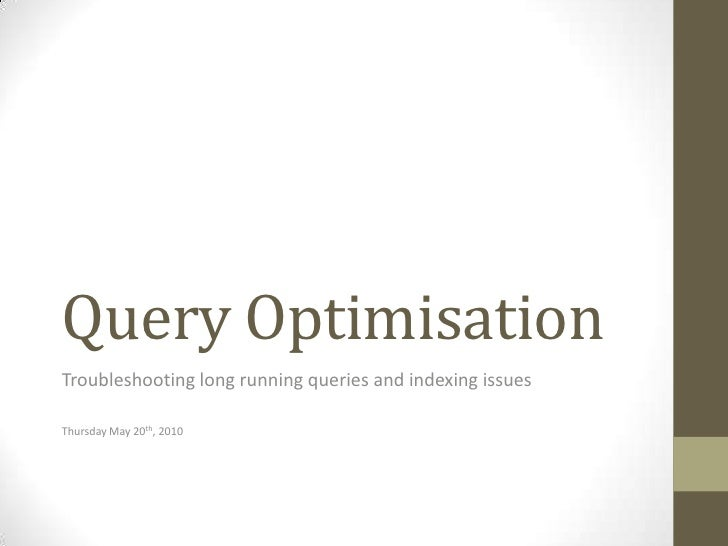Query Optimisation<br />Troubleshooting long running queries and indexing issues<br />Thursday May 20th, 2010<br />