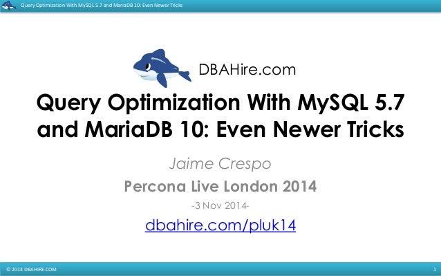 DBAHire.com  Query  Optimization  With  MySQL  5.7  and  MariaDB  10:  Even  Newer  Tricks  Query Optimization With MySQL ...
