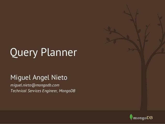 Miguel Angel Nieto miguel.nieto@mongodb.com Technical Services Engineer, MongoDB Query Planner
