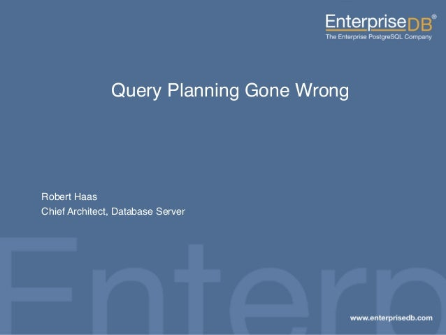 Click to edit Master subtitle style 1 Query Planning Gone Wrong Robert Haas Chief Architect, Database Server