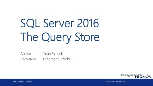 INTELLIGENT DATA SOLUTIONS WWW.PRAGMATICWORKS.COM SQL Server 2016 The Query Store Author: Sean Werick Company: Pragmatic W...