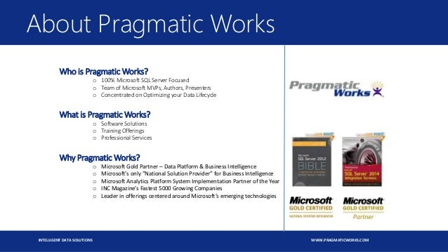 INTELLIGENT DATA SOLUTIONS WWW.PRAGMATICWORKS.COM Who is Pragmatic Works? o 100% Microsoft SQL Server Focused o Team of Mi...