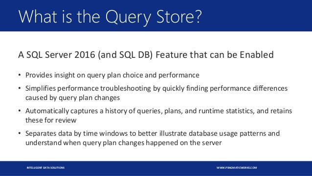 INTELLIGENT DATA SOLUTIONS WWW.PRAGMATICWORKS.COM What is the Query Store? A SQL Server 2016 (and SQL DB) Feature that can...