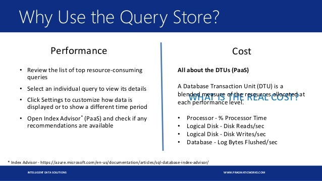 INTELLIGENT DATA SOLUTIONS WWW.PRAGMATICWORKS.COM WHAT IS THE REAL COST? Why Use the Query Store? All about the DTUs (PaaS...