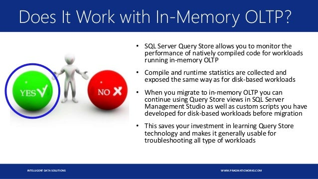 INTELLIGENT DATA SOLUTIONS WWW.PRAGMATICWORKS.COM Does It Work with In-Memory OLTP? • SQL Server Query Store allows you to...